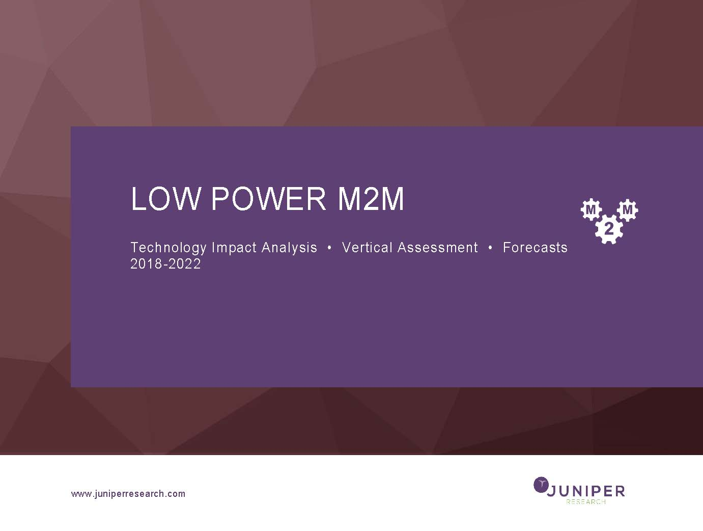 Low Power M2M: Technology Impact Analysis, Vertical Assessment & Forecasts 2018-2022